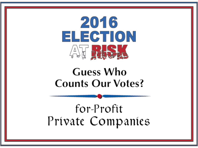 2016 Election at Risk: Guess Who Counts Your Vote? For-Profit Private Companies
